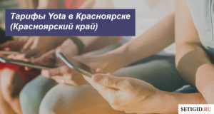 Тарифы Yota в Красноярске (Красноярский край): характеристика тарифных планов для смартфона, компьютера и планшета